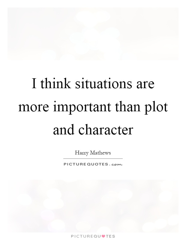 I think situations are more important than plot and character Picture Quote #1