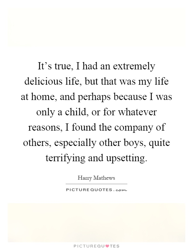 It's true, I had an extremely delicious life, but that was my life at home, and perhaps because I was only a child, or for whatever reasons, I found the company of others, especially other boys, quite terrifying and upsetting Picture Quote #1