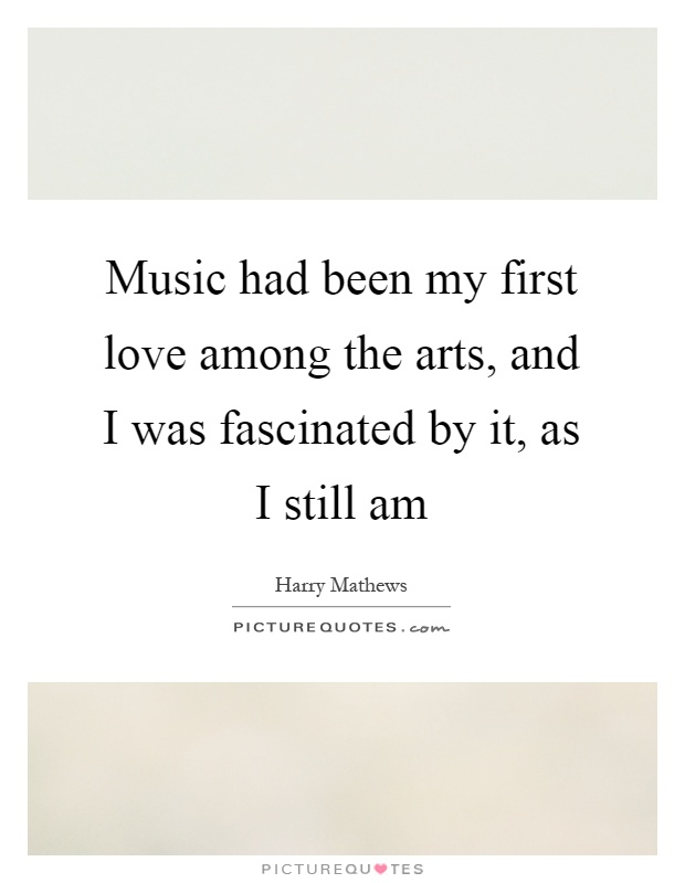Music had been my first love among the arts, and I was fascinated by it, as I still am Picture Quote #1