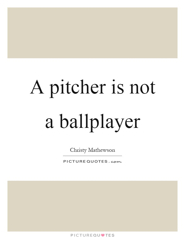 A pitcher is not a ballplayer Picture Quote #1