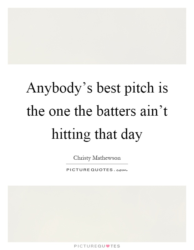 Anybody's best pitch is the one the batters ain't hitting that day Picture Quote #1