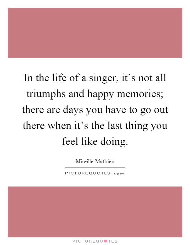 In the life of a singer, it's not all triumphs and happy memories; there are days you have to go out there when it's the last thing you feel like doing Picture Quote #1
