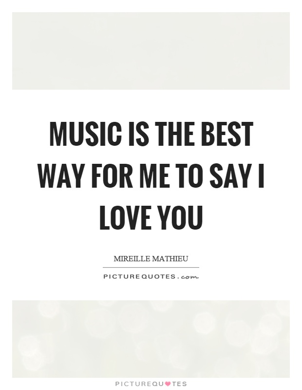 Music is the best way for me to say I love you Picture Quote #1