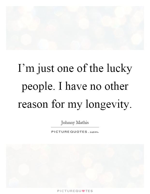 I'm just one of the lucky people. I have no other reason for my longevity Picture Quote #1
