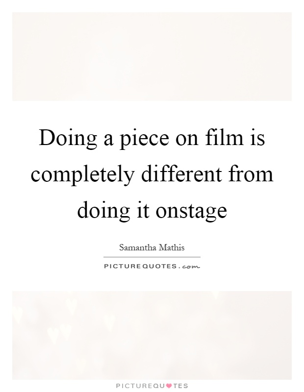 Doing a piece on film is completely different from doing it onstage Picture Quote #1