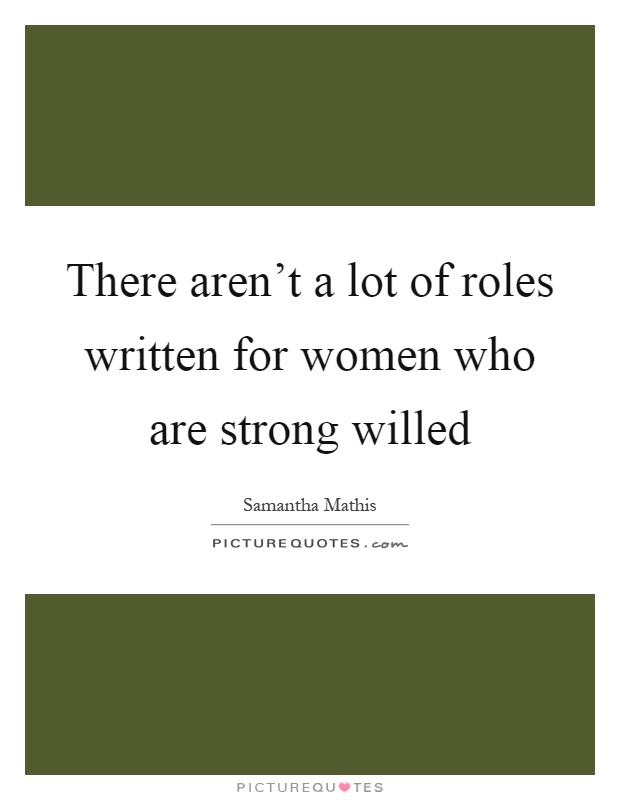 There aren't a lot of roles written for women who are strong willed Picture Quote #1