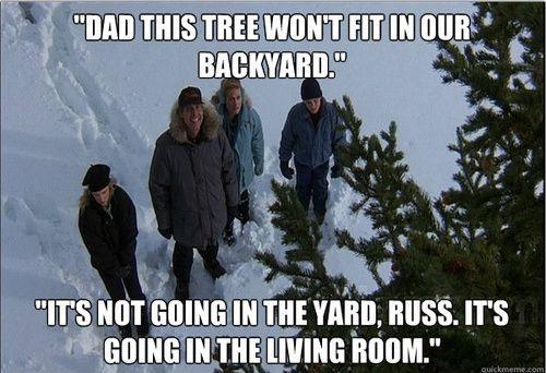 Dad this tree won't fit in our backyard. It's not going in the yard, Russ. It's going in the living room Picture Quote #1