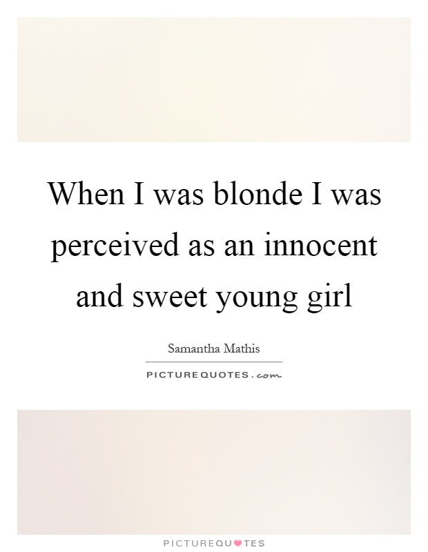 When I was blonde I was perceived as an innocent and sweet young girl Picture Quote #1