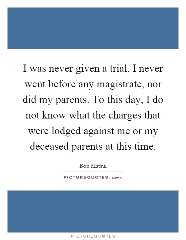 I was never given a trial. I never went before any magistrate, nor did my parents. To this day, I do not know what the charges that were lodged against me or my deceased parents at this time Picture Quote #1