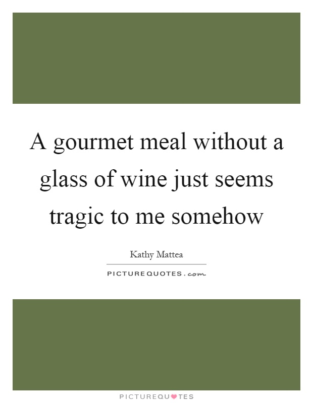 A gourmet meal without a glass of wine just seems tragic to me somehow Picture Quote #1