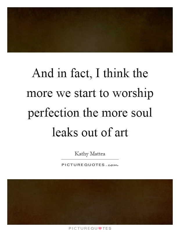 And in fact, I think the more we start to worship perfection the more soul leaks out of art Picture Quote #1