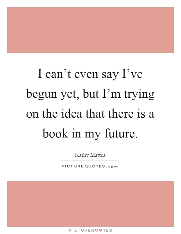 I can't even say I've begun yet, but I'm trying on the idea that there is a book in my future Picture Quote #1
