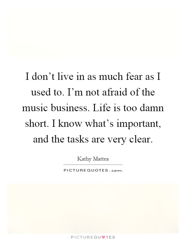 I don't live in as much fear as I used to. I'm not afraid of the music business. Life is too damn short. I know what's important, and the tasks are very clear Picture Quote #1