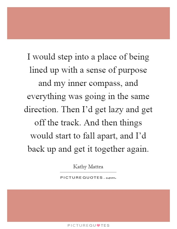 I would step into a place of being lined up with a sense of purpose and my inner compass, and everything was going in the same direction. Then I'd get lazy and get off the track. And then things would start to fall apart, and I'd back up and get it together again Picture Quote #1