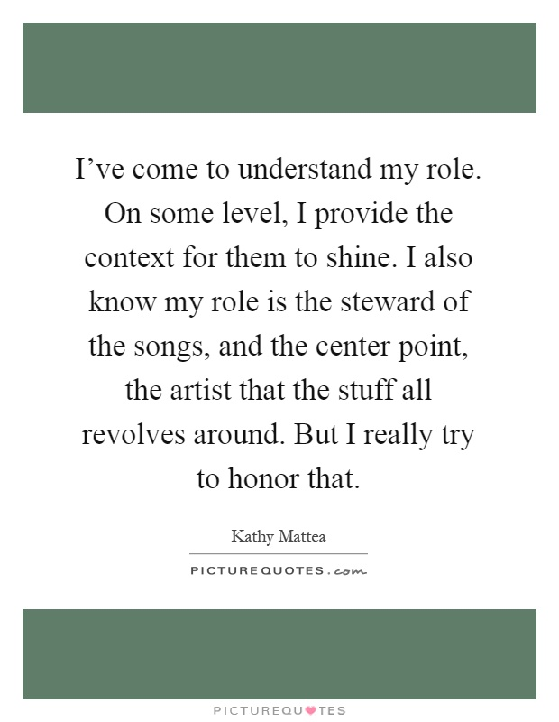 I've come to understand my role. On some level, I provide the context for them to shine. I also know my role is the steward of the songs, and the center point, the artist that the stuff all revolves around. But I really try to honor that Picture Quote #1