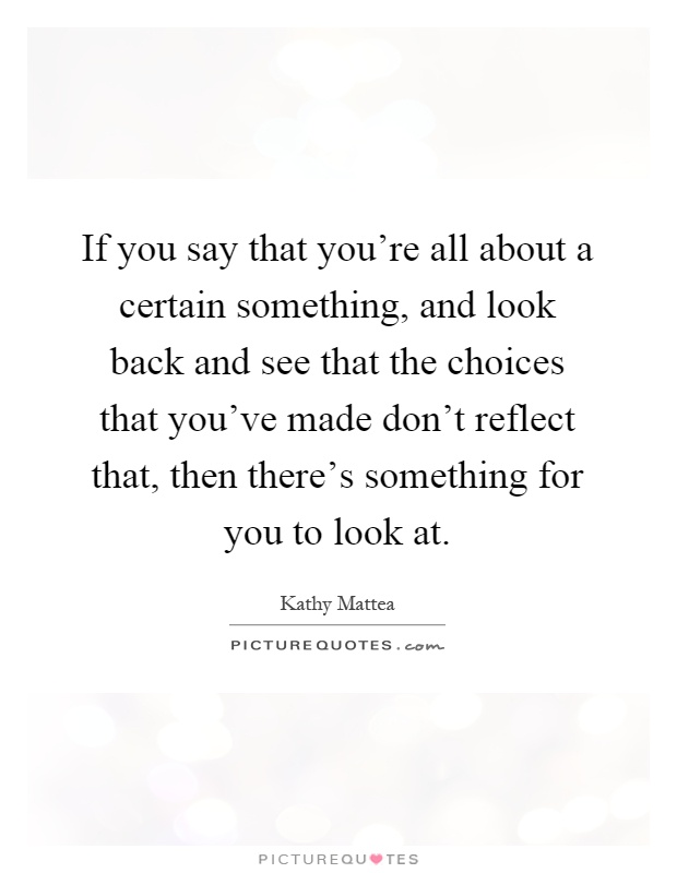 If you say that you're all about a certain something, and look back and see that the choices that you've made don't reflect that, then there's something for you to look at Picture Quote #1