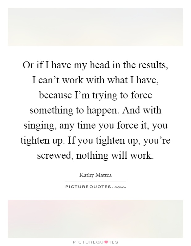 Or if I have my head in the results, I can't work with what I have, because I'm trying to force something to happen. And with singing, any time you force it, you tighten up. If you tighten up, you're screwed, nothing will work Picture Quote #1