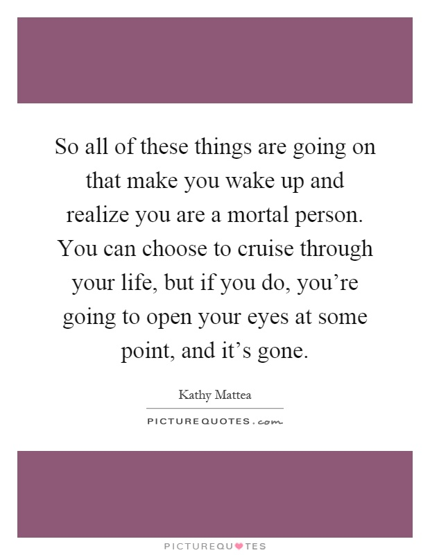 So all of these things are going on that make you wake up and realize you are a mortal person. You can choose to cruise through your life, but if you do, you're going to open your eyes at some point, and it's gone Picture Quote #1