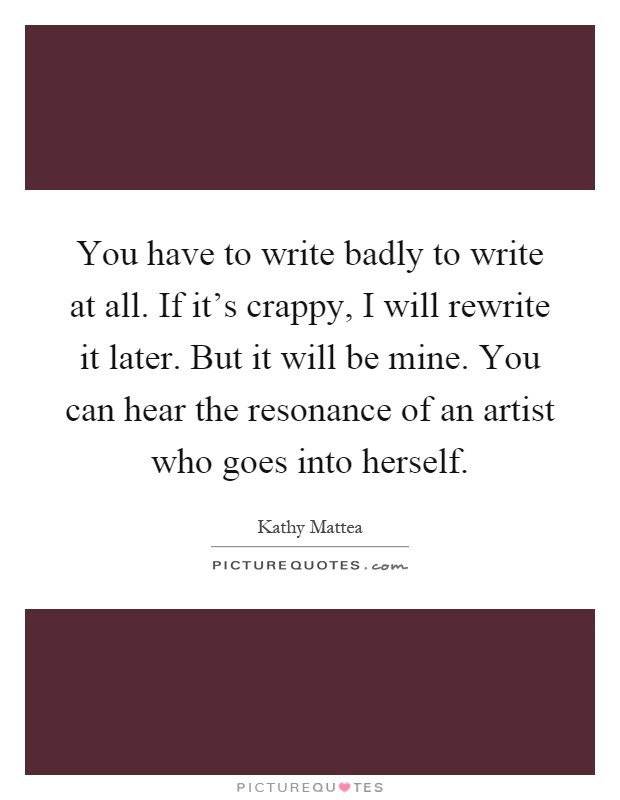 You have to write badly to write at all. If it's crappy, I will rewrite it later. But it will be mine. You can hear the resonance of an artist who goes into herself Picture Quote #1