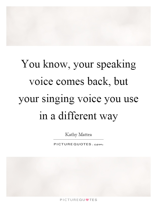 You know, your speaking voice comes back, but your singing voice you use in a different way Picture Quote #1