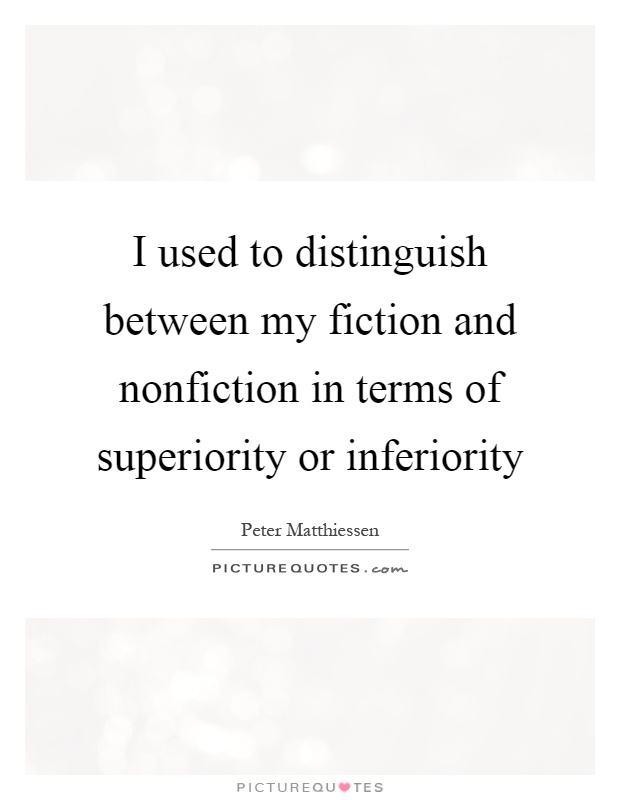 I used to distinguish between my fiction and nonfiction in terms of superiority or inferiority Picture Quote #1