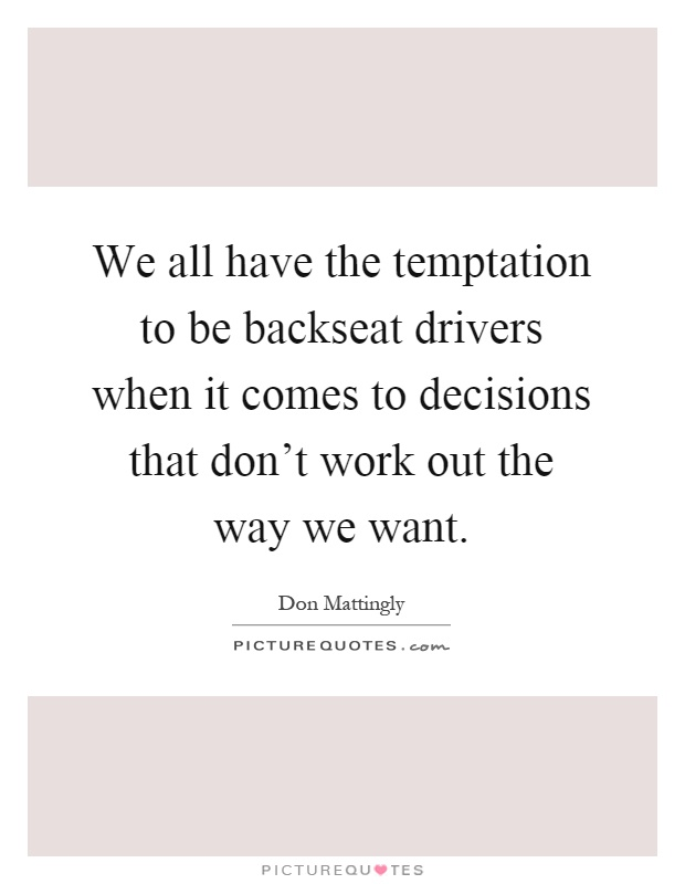 We all have the temptation to be backseat drivers when it comes to decisions that don't work out the way we want Picture Quote #1