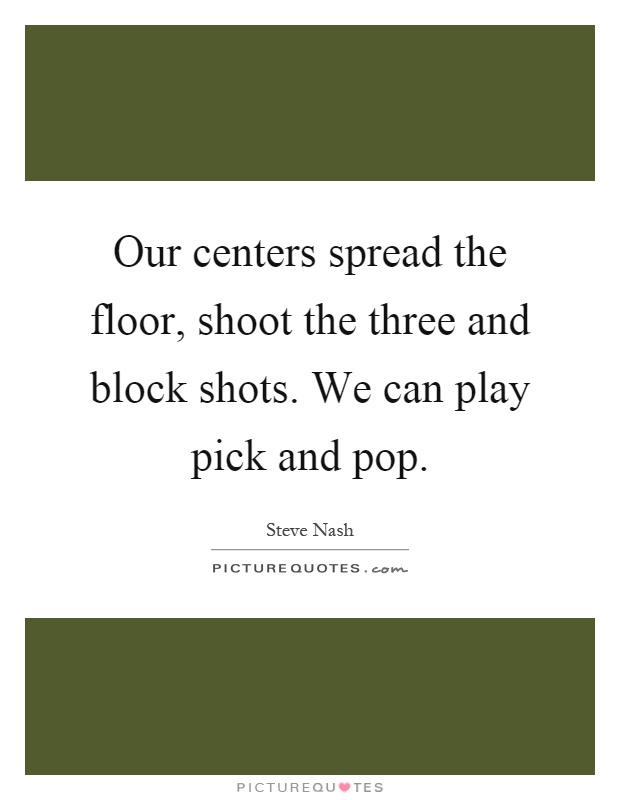 Our centers spread the floor, shoot the three and block shots. We can play pick and pop Picture Quote #1