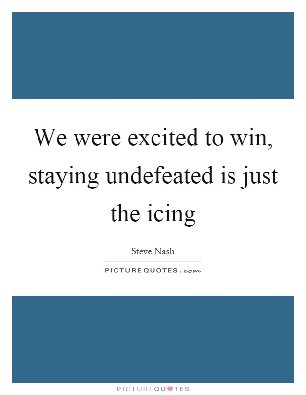 We were excited to win, staying undefeated is just the icing Picture Quote #1