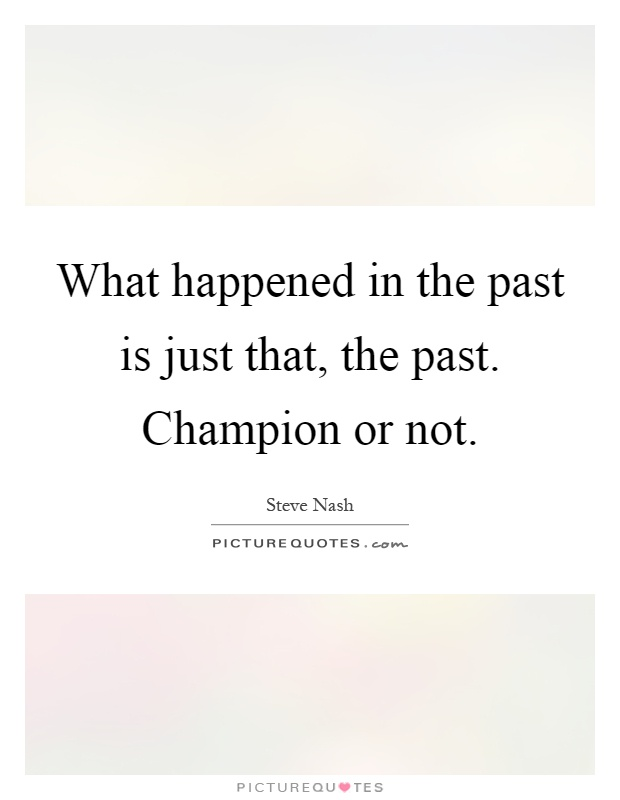 What happened in the past is just that, the past. Champion or not Picture Quote #1