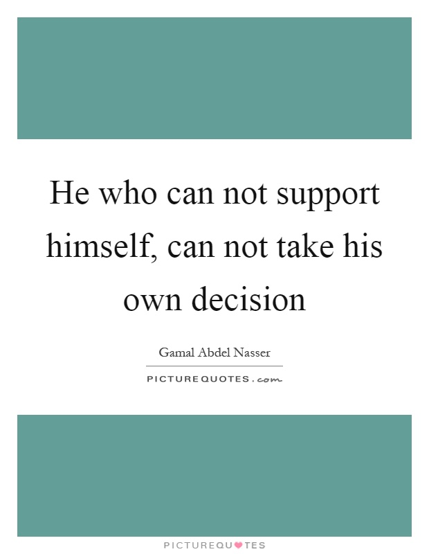 He who can not support himself, can not take his own decision Picture Quote #1
