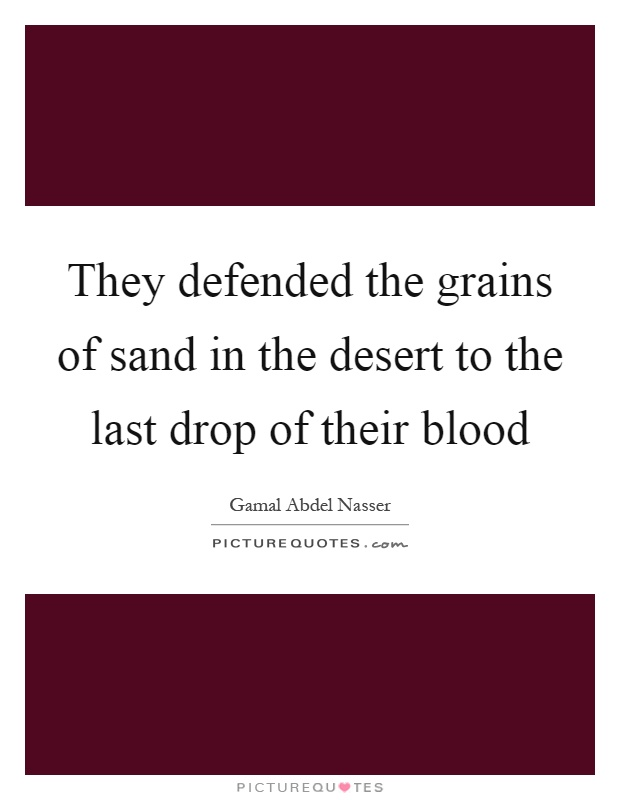 They defended the grains of sand in the desert to the last drop of their blood Picture Quote #1