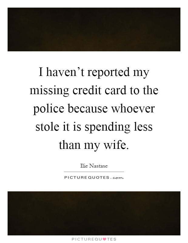 I haven't reported my missing credit card to the police because whoever stole it is spending less than my wife Picture Quote #1