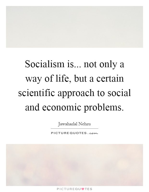 Socialism is... not only a way of life, but a certain scientific approach to social and economic problems Picture Quote #1