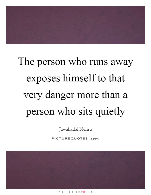 The person who runs away exposes himself to that very danger more than a person who sits quietly Picture Quote #1