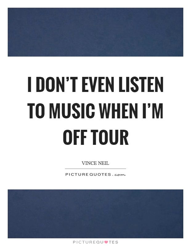I don't even listen to music when I'm off tour Picture Quote #1