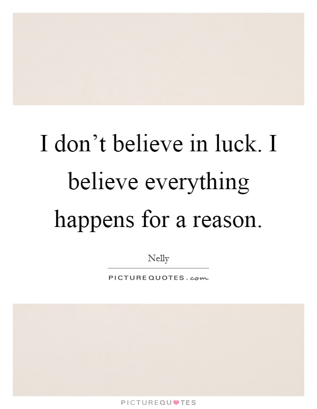"i believe essays everything happens for a reason Occasionally i hear people say ""everything happens for a reason"" i also read this statement repeated again and again in a lot of westernized eastern spiritual literature."