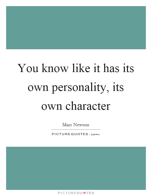 You know like it has its own personality, its own character Picture Quote #1