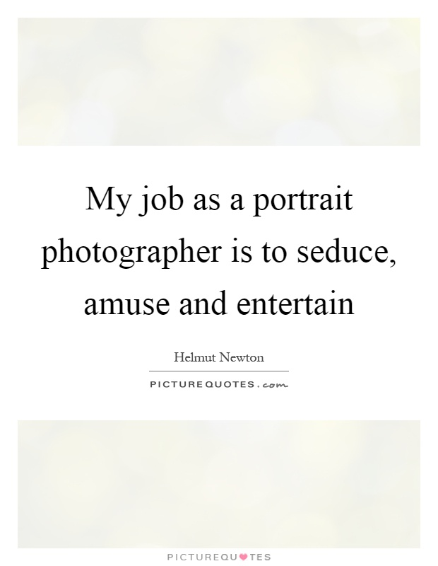 My job as a portrait photographer is to seduce, amuse and entertain Picture Quote #1