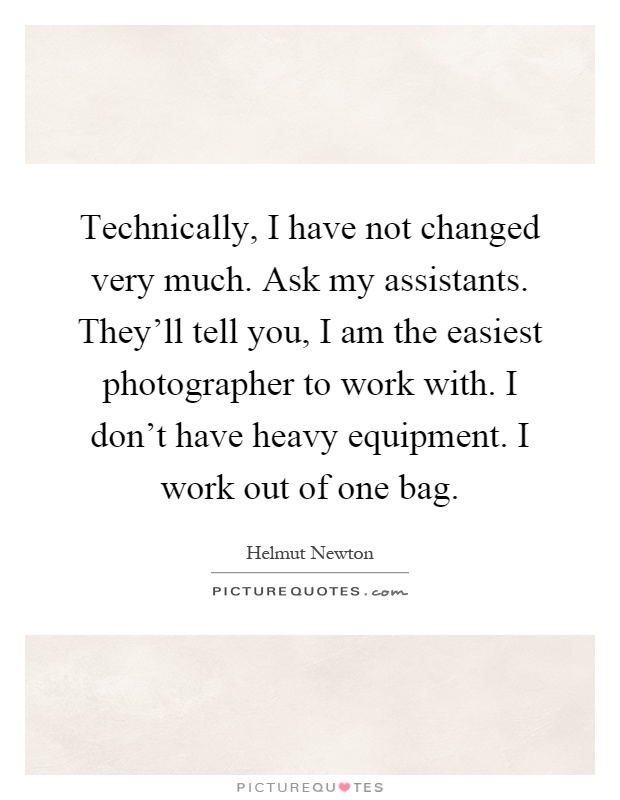Technically, I have not changed very much. Ask my assistants. They'll tell you, I am the easiest photographer to work with. I don't have heavy equipment. I work out of one bag Picture Quote #1