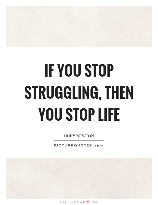 If you stop struggling, then you stop life Picture Quote #1