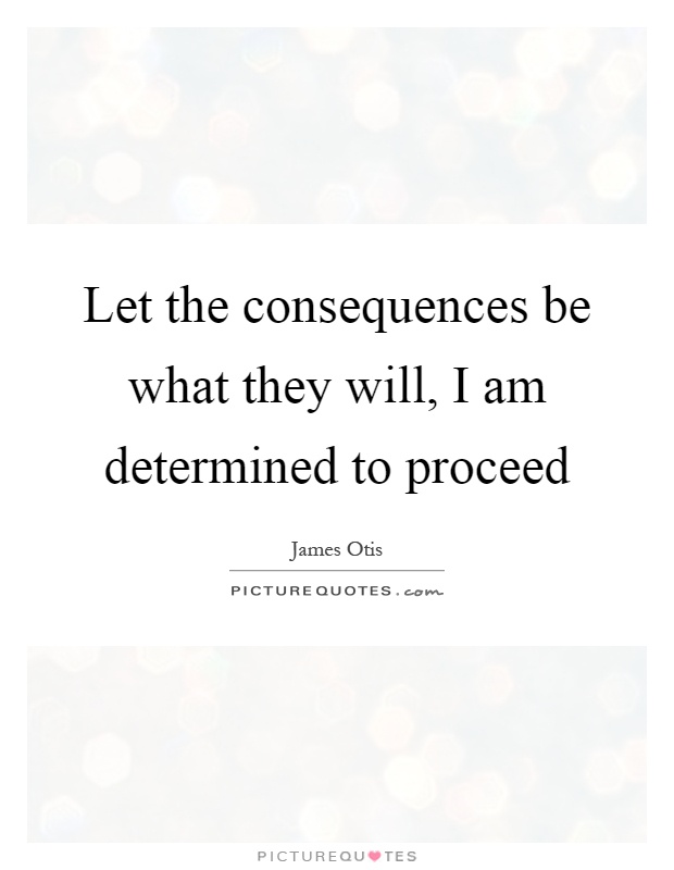 Let the consequences be what they will, I am determined to proceed Picture Quote #1
