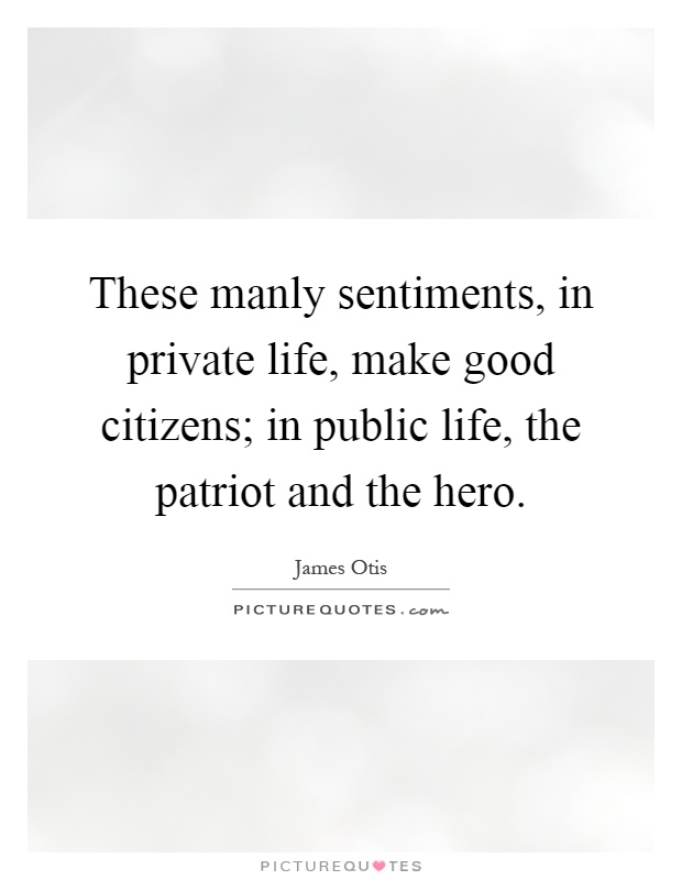 These manly sentiments, in private life, make good citizens; in public life, the patriot and the hero Picture Quote #1