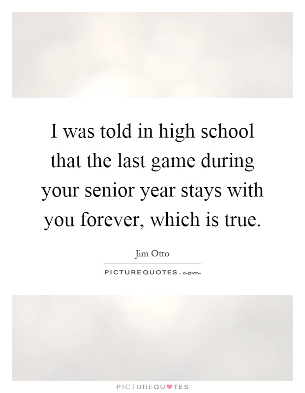 I was told in high school that the last game during your senior year stays with you forever, which is true Picture Quote #1
