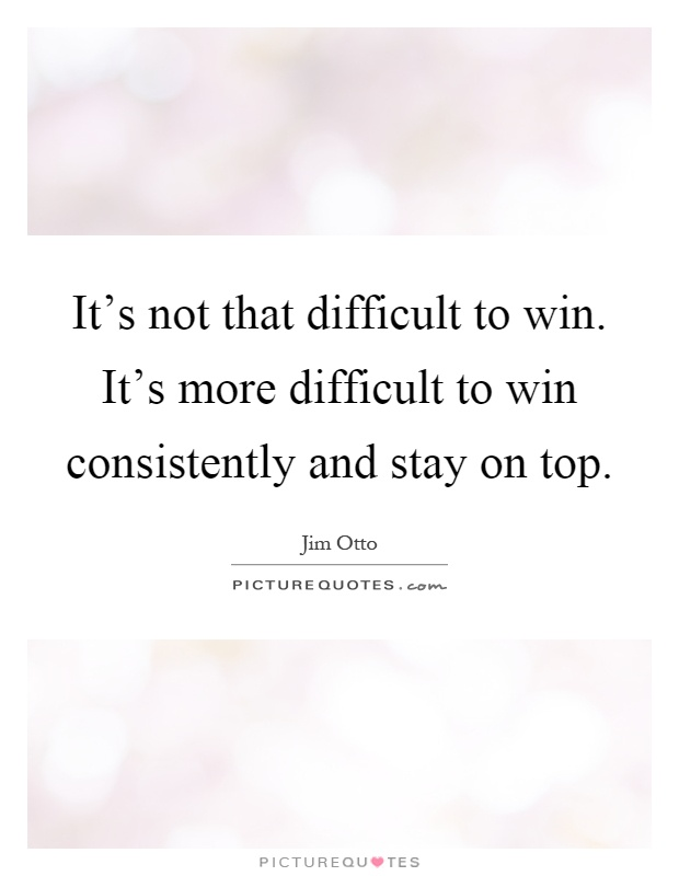 It's not that difficult to win. It's more difficult to win consistently and stay on top Picture Quote #1