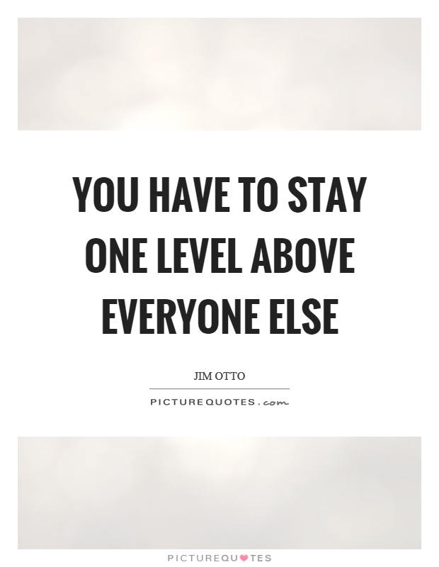 You have to stay one level above everyone else Picture Quote #1
