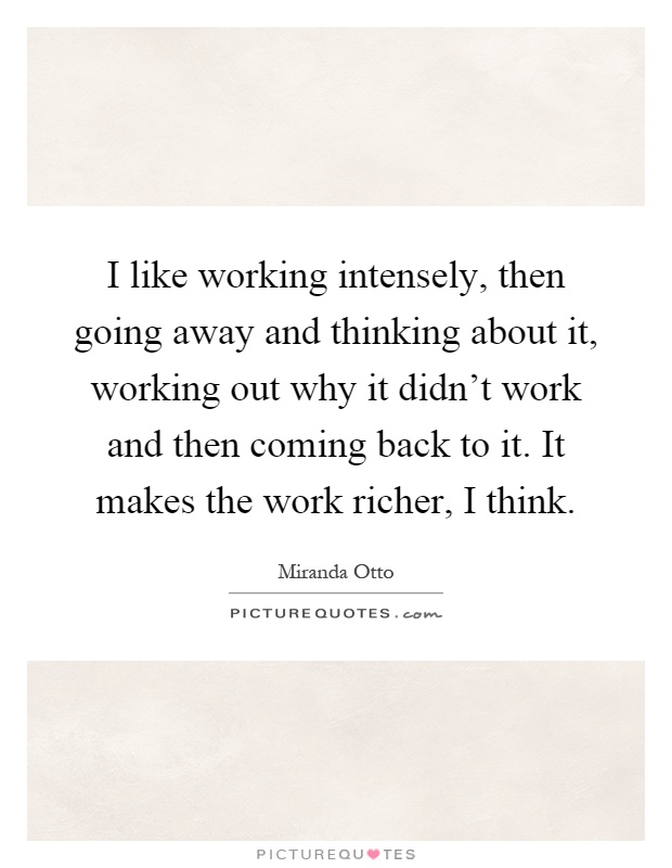 I like working intensely, then going away and thinking about it, working out why it didn't work and then coming back to it. It makes the work richer, I think Picture Quote #1
