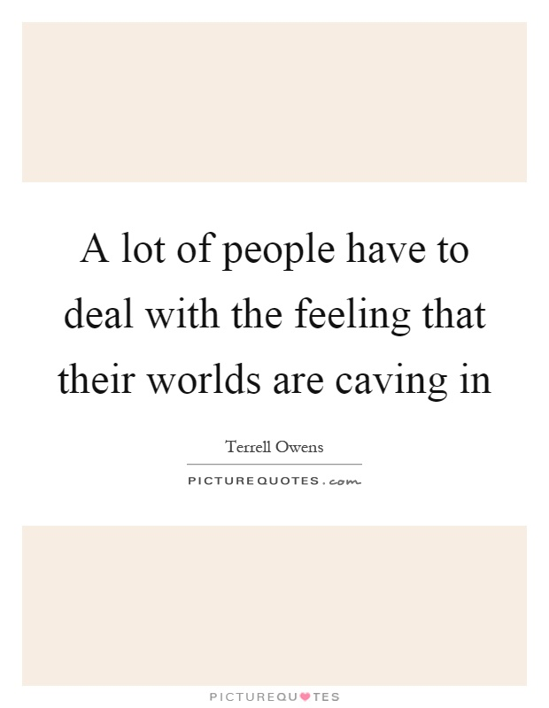 A lot of people have to deal with the feeling that their worlds are caving in Picture Quote #1