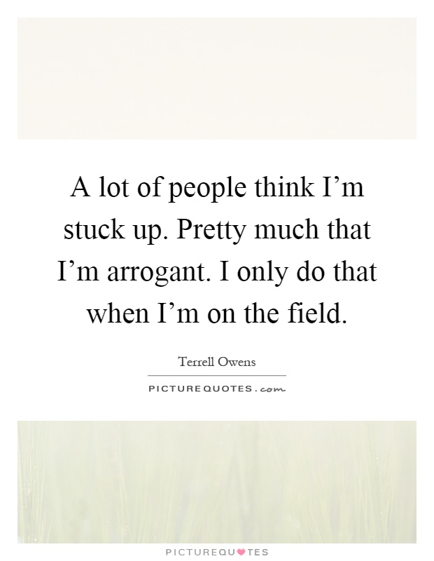 A lot of people think I'm stuck up. Pretty much that I'm arrogant. I only do that when I'm on the field Picture Quote #1