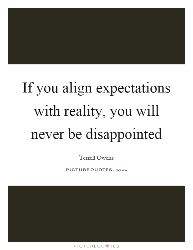 If you align expectations with reality, you will never be disappointed Picture Quote #1