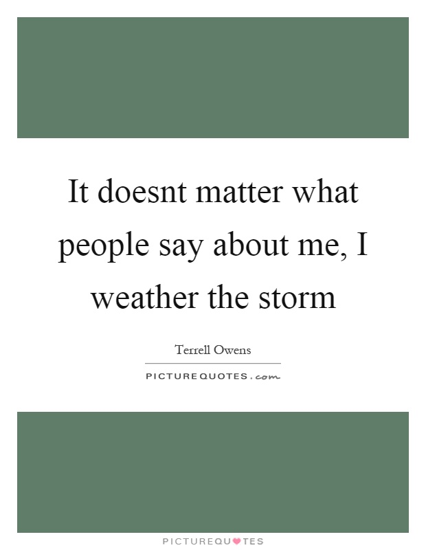 It doesnt matter what people say about me, I weather the storm Picture Quote #1